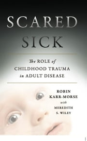 Scared Sick - The Role of Childhood Trauma in Adult Disease ebook by Robin Karr-Morse,Meredith S. Wiley