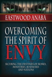 Overcoming The Spirit Of Envy ebook by Eastwood Anaba