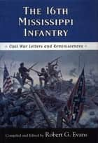 The Sixteenth Mississippi Infantry - Civil War Letters and Reminiscences ebook by Robert G. Evans