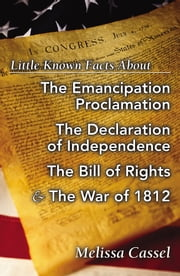 Little Known Facts About the Emancipation Proclamation, The Declaration of Independence, The Bill of Rights, and the War of 1812 ebook by Melissa Cassel