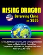 Rising Dragon: Deterring China in 2035 - Social, Political, Economic, and Military Landscape, Space and Cyber Attack Capabilities, Compellence and Coercion, People's Liberation Army (PLA), Air Force ebook by Progressive Management