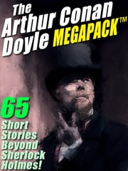 The Arthur Conan Doyle MEGAPACK ® - 65 Stories Beyond Sherlock Holmes! ebook by Arthur Conan Doyle