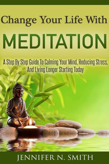 Change Your Life With Meditation: A Step By Step Guide To Calming Your Mind, Reducing Stress, And Living Longer Starting Today ebook by Jennifer N. Smith