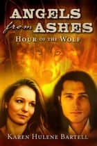 Angels from Ashes: Hour of the Wolf ebook by Karen Hulene Bartell