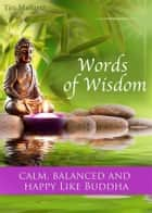 Words of Wisdom - Calm, balanced and happy like Buddha - The Most Inspirational Quotes and Sayings For A Better Life (Illustrated Edition) ebook by Tim Markertz