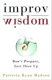 Improv Wisdom - Don't Prepare, Just Show Up ebook by Patricia Ryan Madson
