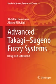 Advanced Takagi‒Sugeno Fuzzy Systems - Delay and Saturation ebook by Abdellah Benzaouia,Ahmed El Hajjaji