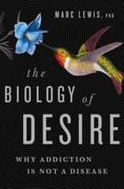 The Biology of Desire ebook by Marc Lewis, PhD