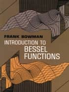 Introduction to Bessel Functions ebook by Frank Bowman