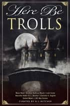 Here Be Trolls ebook by Leah Cutter, Kristine Kathryn Rusch, J.M. Ney-Grimm,...