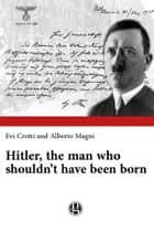 Hitler, the man who shouldn't have been born ebook by Evi Crotti, Alberto Magni