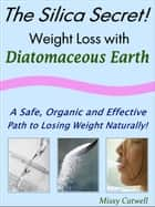 The Silica Secret: Weight Loss with Diatomaceous Earth, A Safe, Organic and Effective Path to Losing Weight Naturally ebook by Missy Catwell