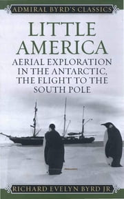 Little America - Aerial Exploration in the Antarctic, The Flight to the South Pole ebook by Richard Evelyn Byrd Jr.