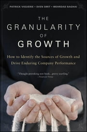 The Granularity of Growth - How to Identify the Sources of Growth and Drive Enduring Company Performance ebook by Patrick Viguerie,Sven Smit,Mehrdad  Baghai