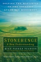 Stonehenge—A New Understanding - Solving the Mysteries of the Greatest Stone Age Monument ebook by Mike Parker Pearson