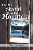 I Do Not Stand on a False Mountain ebook by Mary Hope Ibach