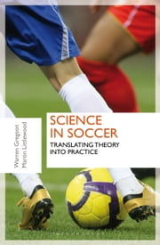 Science in Soccer - Translating Theory into Practice ebook by Dr Warren Gregson, Dr Martin Littlewood