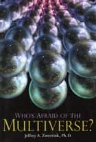 Who's Afraid of the Multiverse? ebook by Jeffrey A. Zweerink