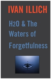 H20 and the Waters of Forgetfulness ebook by Ivan Illich