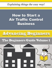How to Start a Air Traffic Control Business (Beginners Guide) ebook by Vanda Coker,Sam Enrico