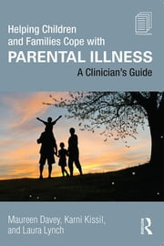 Helping Children and Families Cope with Parental Illness - A Clinician's Guide ebook by Maureen Davey,Karni Kissil,Laura Lynch