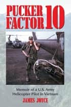 Pucker Factor 10: Memoir of a U.S. Army Helicopter Pilot in Vietnam - Memoir of a U.S. Army Helicopter Pilot in Vietnam eBook von James Joyce