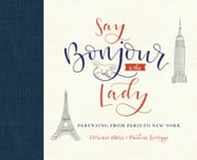 Say Bonjour to the Lady - Parenting from Paris to New York ebook by Kobo.Web.Store.Products.Fields.ContributorFieldViewModel