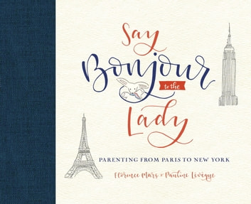 Say Bonjour to the Lady - Parenting from Paris to New York eBook by Florence Mars,Pauline Lévêque