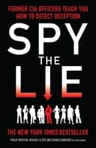 Spy the Lie - How to spot deception the CIA way ebook by Philip Houston, Mike Floyd, Susan Carnicero