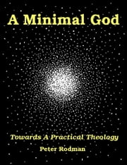 A Minimal God Towards a Practical Theology ebook by Peter Rodman