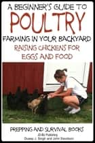 A Beginner's Guide to Poultry Farming in Your Backyard: Raising Chickens for Eggs and Food ebook by Dueep Jyot Singh, John Davidson