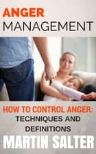 Anger Management. How To Control Anger - Techniques And Definitions ebook by Martin Salter