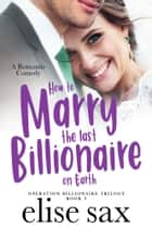 How to Marry the Last Billionaire on Earth ekitaplar by Elise Sax