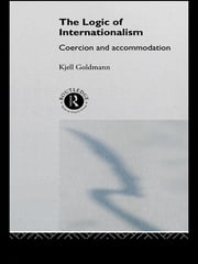 The Logic of Internationalism - Coercion and Accommodation ebook by Kjell Goldmann