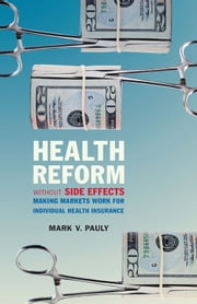 Health Reform without Side Effects - Making Markets Work for Individual Health Insurance ebook by Mark V. Pauly