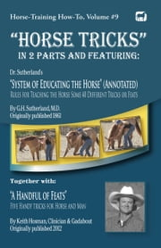 """Horse Tricks"" Featuring Dr. Sutherland's System of Educating the Horse (Annotated) Together with ""A Handful of Feats"" ebook by Keith Hosman"