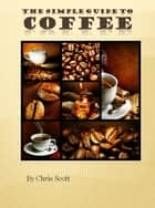 The Simple Guide To Coffee ekitaplar by Chris Scott