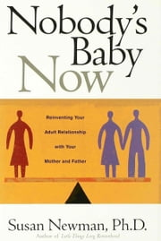 Nobody's Baby Now - Reinventing Your Adult Relationship with Your Mother and Father ebook by Susan Newman