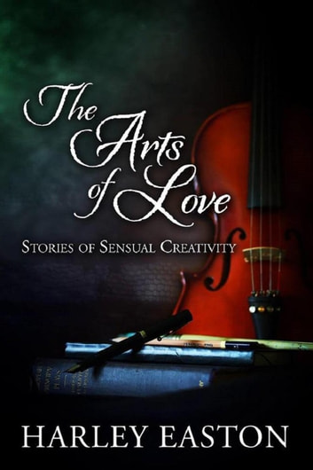 The Arts of Love: Stories of Sensual Creativity ebook by Harley Easton