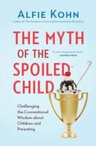 The Myth of the Spoiled Child ebook by Alfie Kohn