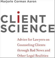 Client Science: Advice for Lawyers on Counseling Clients through Bad News and Other Legal Realities ebook by Marjorie Corman Aaron