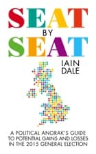 Seat by Seat - The Political Anorak's Guide to Potential Gains and Losses in the 2015 General Election ebook by Iain Dale
