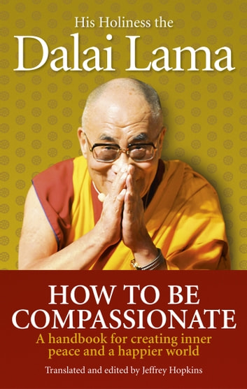 How To Be Compassionate - A Handbook for Creating Inner Peace and a Happier World ebook by Dalai Lama