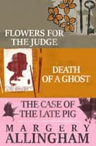 Flowers for the Judge, Death of a Ghost, and The Case of the Late Pig - Flowers for the Judge, Death of a Ghost, and The Case of the Late Pig ebook by Margery Allingham