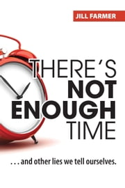There's Not Enough Time - ...And Other Lies We Tell Ourselves ebook by Jill Farmer