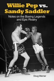 Willie Pep vs. Sandy Saddler - Notes on the Boxing Legends and Epic Rivalry ebook by Doug Werner