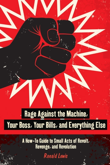 Rage Against the Machine, Your Boss, Your Bills, and Everything Else - A How-To Guide to Small Acts of Revolt, Revenge, and Revolution ebook by Ronald Lewis