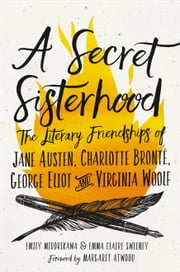A Secret Sisterhood - The Literary Friendships of Jane Austen, Charlotte Brontë, George Eliot, and Virginia Woolf ebook by Emily Midorikawa, Emma Claire Sweeney, Margaret Atwood