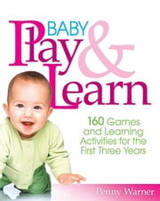 Baby Play and Learn - 160 Games and Learning Activities for the First Three Years ebook by Penny Warner