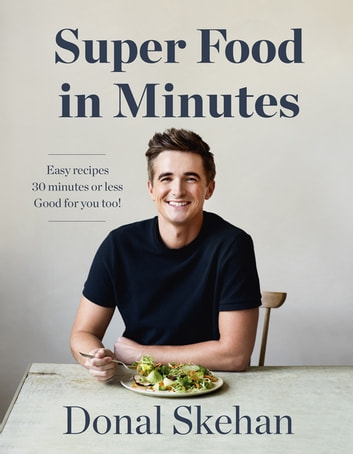 Donal's Super Food in Minutes - Easy Recipes. 30 Minutes or Less. Good for you too! ebook by Donal Skehan